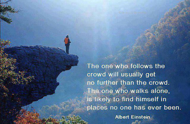 The one who follows the crowd will usually get no further than the crowd. The one who walks alone, is likely to find himself in places no one has ever been. - Albert Einstein