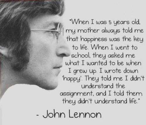 When I was 5 years old, my mother always told me that happiness was the key to life. When I went to school, they asked me what I wanted to be when I grew up. I wrote down 'happy'. They told me I didn't understand the assignment, and I told them they didn't understand life. – John Lennon