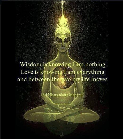 Wisdom is knowing I am nothing Love is knowing I am everything and between the two my life moves - Sri Nisargadatta Maharaj